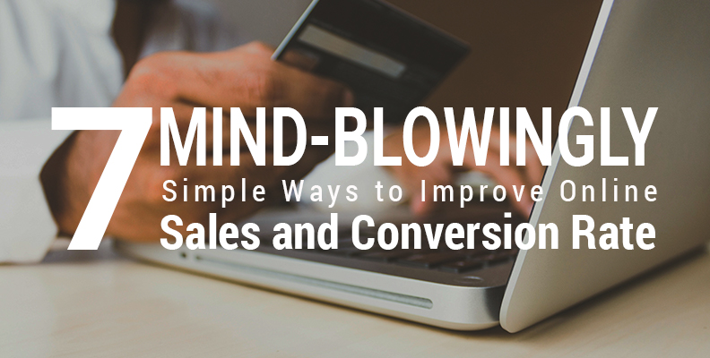 7 Mind-blowingly Simple Ways to Improve Online Sales & Conversion Rate