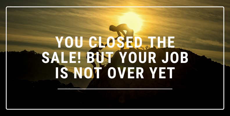 You closed the sale but you job is not done yet