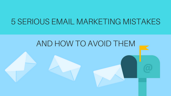 5 Serious Email Marketing Mistakes & How to Avoid Them